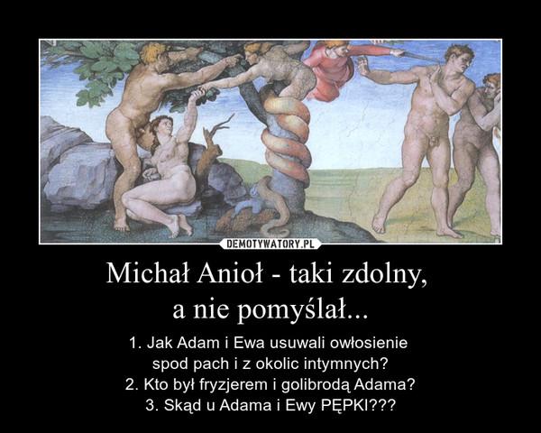 Michał Anioł - taki zdolny, a nie pomyślał... – 1. Jak Adam i Ewa usuwali owłosienie spod pach i z okolic intymnych?2. Kto był fryzjerem i golibrodą Adama?3. Skąd u Adama i Ewy PĘPKI???