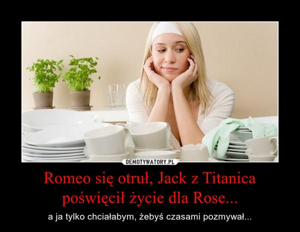 Romeo się otruł, Jack z Titanica poświęcił życie dla Rose... – a ja tylko chciałabym, żebyś czasami pozmywał...