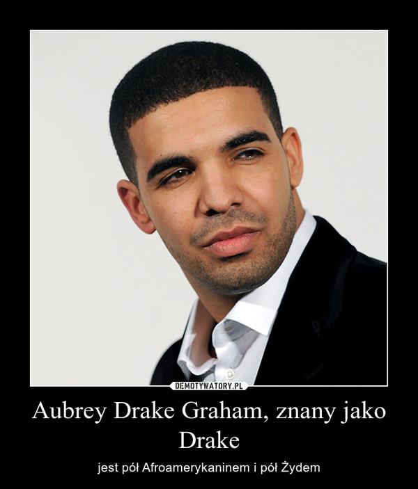 Aubrey Drake Graham, znany jako Drake – jest pół Afroamerykaninem i pół Żydem
