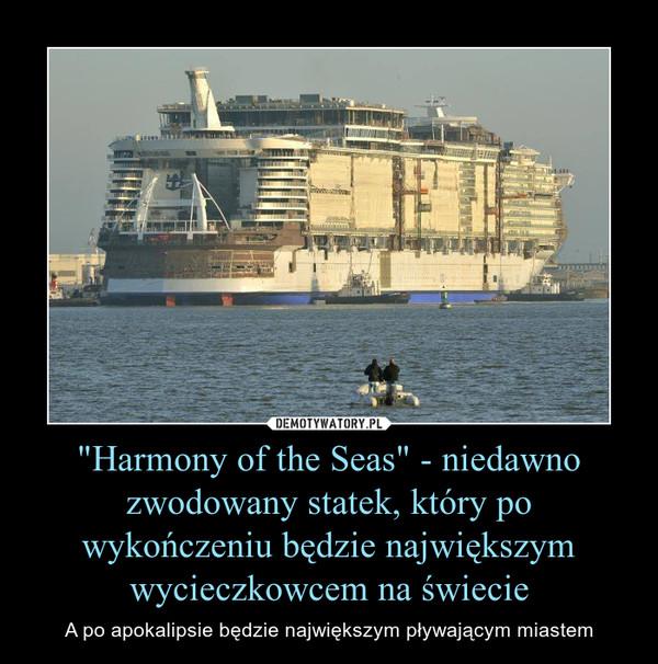"""""""Harmony of the Seas"""" - niedawno zwodowany statek, który po wykończeniu będzie największym wycieczkowcem na świecie – A po apokalipsie będzie największym pływającym miastem"""
