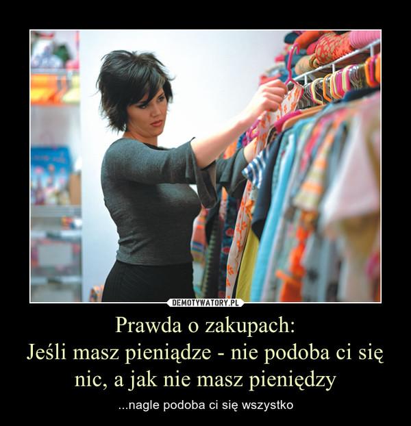 Prawda o zakupach:Jeśli masz pieniądze - nie podoba ci się nic, a jak nie masz pieniędzy – ...nagle podoba ci się wszystko