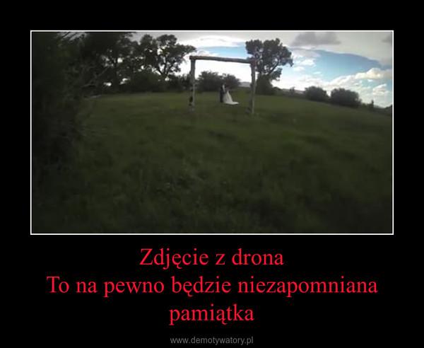 Zdjęcie z dronaTo na pewno będzie niezapomniana pamiątka –