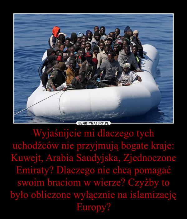 Wyjaśnijcie mi dlaczego tych uchodźców nie przyjmują bogate kraje: Kuwejt, Arabia Saudyjska, Zjednoczone Emiraty? Dlaczego nie chcą pomagać swoim braciom w wierze? Czyżby to było obliczone wyłącznie na islamizację Europy? –