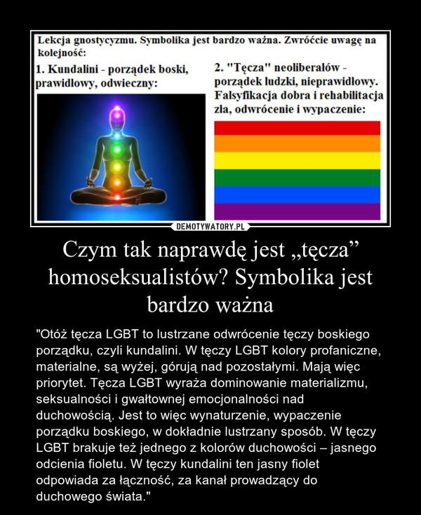 """Czym tak naprawdę jest """"tęcza"""" homoseksualistów? Symbolika jest bardzo ważna – """"Otóż tęcza LGBT to lustrzane odwrócenie tęczy boskiego porządku, czyli kundalini. W tęczy LGBT kolory profaniczne, materialne, są wyżej, górują nad pozostałymi. Mają więc priorytet. Tęcza LGBT wyraża dominowanie materializmu, seksualności i gwałtownej emocjonalności nad duchowością. Jest to więc wynaturzenie, wypaczenie porządku boskiego, w dokładnie lustrzany sposób. W tęczy LGBT brakuje też jednego z kolorów duchowości – jasnego odcienia fioletu. W tęczy kundalini ten jasny fiolet odpowiada za łączność, za kanał prowadzący do duchowego świata."""""""