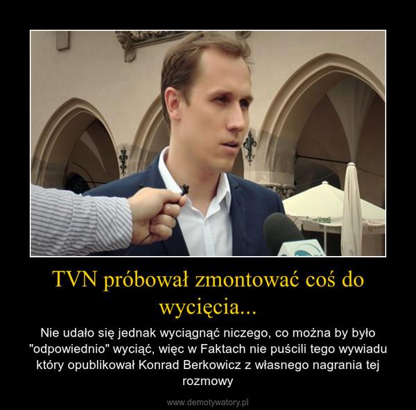 """TVN próbował zmontować coś do wycięcia... – Nie udało się jednak wyciągnąć niczego, co można by było """"odpowiednio"""" wyciąć, więc w Faktach nie puścili tego wywiadu który opublikował Konrad Berkowicz z własnego nagrania tej rozmowy"""