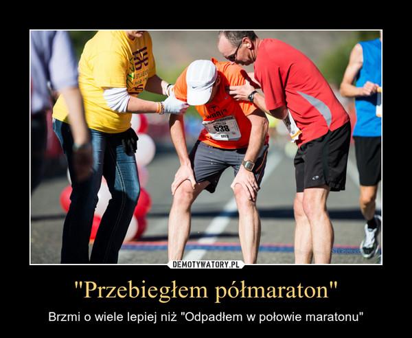 """""""Przebiegłem półmaraton"""" – Brzmi o wiele lepiej niż """"Odpadłem w połowie maratonu"""""""