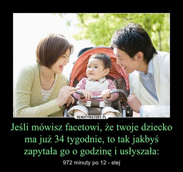 Jeśli mówisz facetowi, że twoje dziecko ma już 34 tygodnie, to tak jakbyś zapytała go o godzinę i usłyszała: – 972 minuty po 12 - stej
