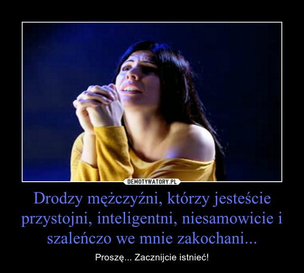 Drodzy mężczyźni, którzy jesteście przystojni, inteligentni, niesamowicie i szaleńczo we mnie zakochani... – Proszę... Zacznijcie istnieć!