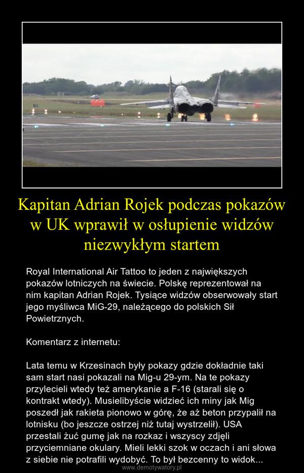 Kapitan Adrian Rojek podczas pokazów w UK wprawił w osłupienie widzów niezwykłym startem – Royal International Air Tattoo to jeden z największych pokazów lotniczych na świecie. Polskę reprezentował na nim kapitan Adrian Rojek. Tysiące widzów obserwowały start jego myśliwca MiG-29, należącego do polskich Sił Powietrznych. Komentarz z internetu:Lata temu w Krzesinach były pokazy gdzie dokładnie taki sam start nasi pokazali na Mig-u 29-ym. Na te pokazy przylecieli wtedy też amerykanie a F-16 (starali się o kontrakt wtedy). Musielibyście widzieć ich miny jak Mig poszedł jak rakieta pionowo w górę, że aż beton przypalił na lotnisku (bo jeszcze ostrzej niż tutaj wystrzelił). USA przestali żuć gumę jak na rozkaz i wszyscy zdjęli przyciemniane okulary. Mieli lekki szok w oczach i ani słowa z siebie nie potrafili wydobyć. To był bezcenny to widok...