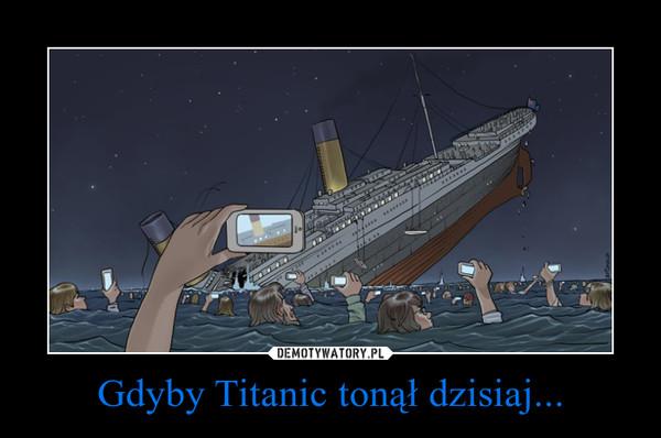 Gdyby Titanic tonął dzisiaj... –