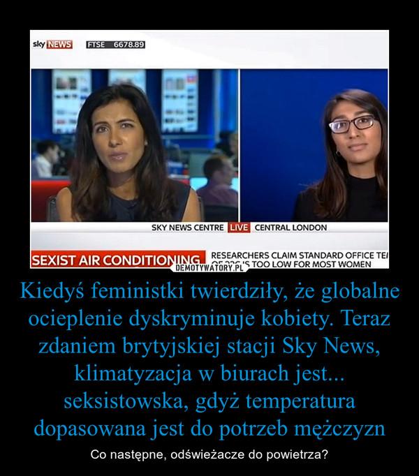 Kiedyś feministki twierdziły, że globalne ocieplenie dyskryminuje kobiety. Teraz zdaniem brytyjskiej stacji Sky News, klimatyzacja w biurach jest... seksistowska, gdyż temperatura dopasowana jest do potrzeb mężczyzn – Co następne, odświeżacze do powietrza?