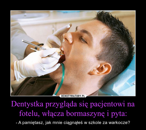 Dentystka przygląda się pacjentowi na fotelu, włącza bormaszynę i pyta: – - A pamiętasz, jak mnie ciągnąłeś w szkole za warkocze?