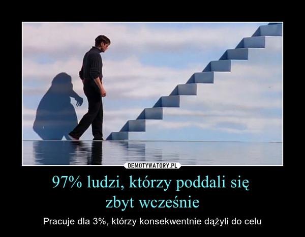 97% ludzi, którzy poddali się zbyt wcześnie – Pracuje dla 3%, którzy konsekwentnie dążyli do celu