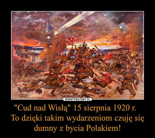 """""""Cud nad Wisłą"""" 15 sierpnia 1920 r.  To dzięki takim wydarzeniom czuję się dumny z bycia Polakiem! –"""