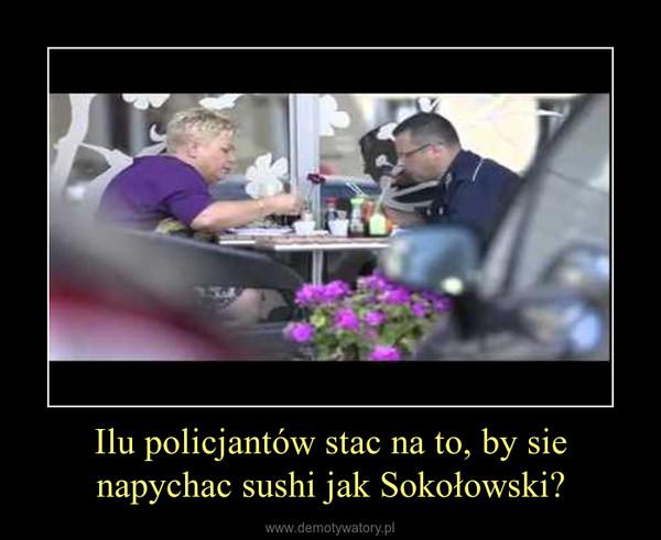 Ilu policjantów stac na to, by sie napychac sushi jak Sokołowski? –