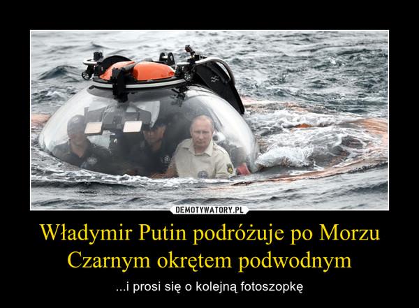 Władymir Putin podróżuje po Morzu Czarnym okrętem podwodnym – ...i prosi się o kolejną fotoszopkę