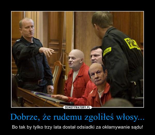 Dobrze, że rudemu zgoliłeś włosy... – Bo tak by tylko trzy lata dostał odsiadki za okłamywanie sądu!