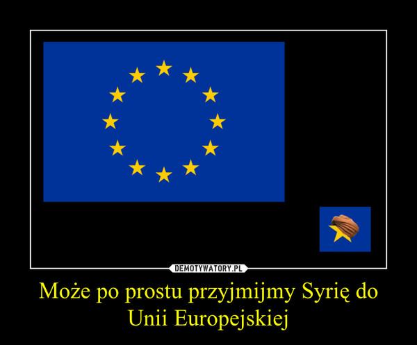 Może po prostu przyjmijmy Syrię do Unii Europejskiej –