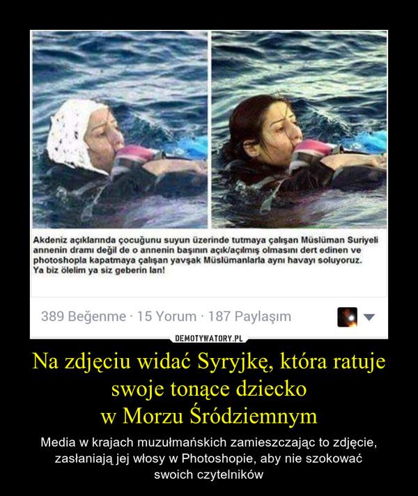 Na zdjęciu widać Syryjkę, która ratuje swoje tonące dzieckow Morzu Śródziemnym – Media w krajach muzułmańskich zamieszczając to zdjęcie, zasłaniają jej włosy w Photoshopie, aby nie szokowaćswoich czytelników