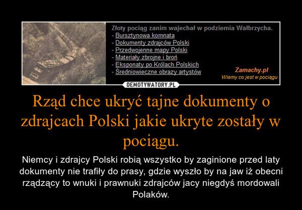 Rząd chce ukryć tajne dokumenty o zdrajcach Polski jakie ukryte zostały w pociągu. – Niemcy i zdrajcy Polski robią wszystko by zaginione przed laty dokumenty nie trafiły do prasy, gdzie wyszło by na jaw iż obecni rządzący to wnuki i prawnuki zdrajców jacy niegdyś mordowali Polaków.