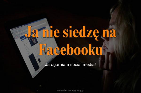 Ja nie siedzę na Facebooku – Ja ogarniam social media!
