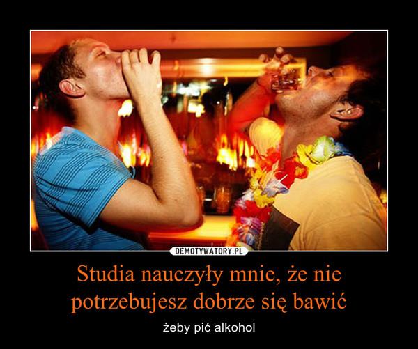 Studia nauczyły mnie, że nie potrzebujesz dobrze się bawić – żeby pić alkohol