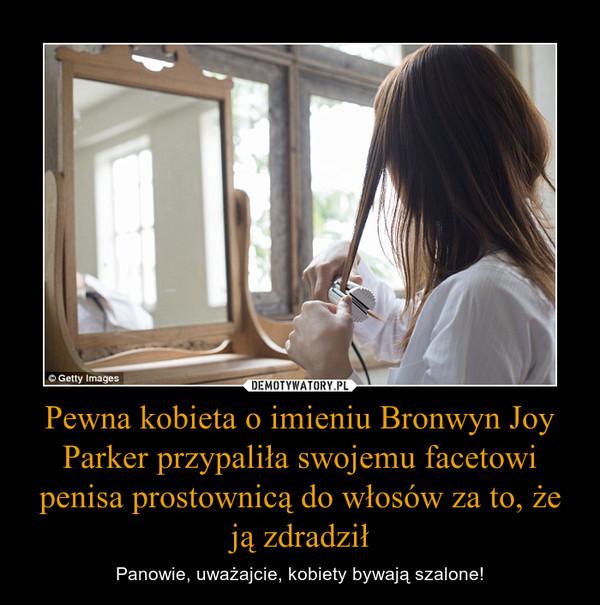 Pewna kobieta o imieniu Bronwyn Joy Parker przypaliła swojemu facetowi penisa prostownicą do włosów za to, że ją zdradził – Panowie, uważajcie, kobiety bywają szalone!