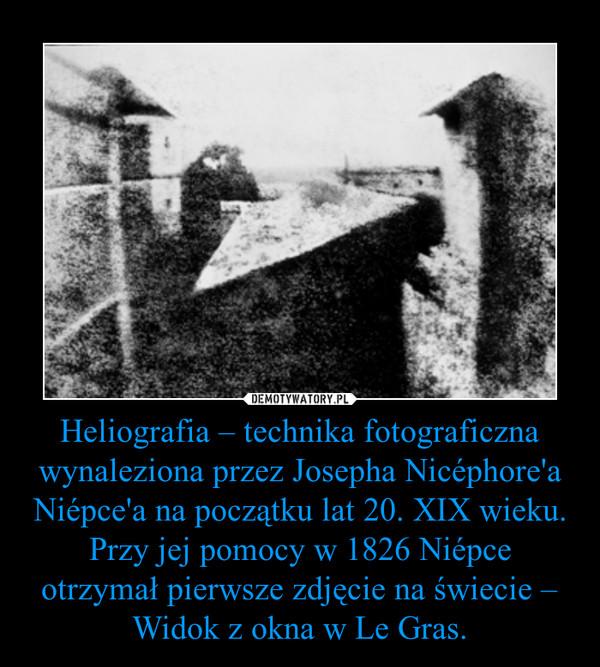 Heliografia – technika fotograficzna wynaleziona przez Josepha Nicéphore'a Niépce'a na początku lat 20. XIX wieku. Przy jej pomocy w 1826 Niépce otrzymał pierwsze zdjęcie na świecie – Widok z okna w Le Gras. –