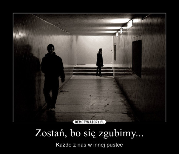 Zostań, bo się zgubimy... – Każde z nas w innej pustce