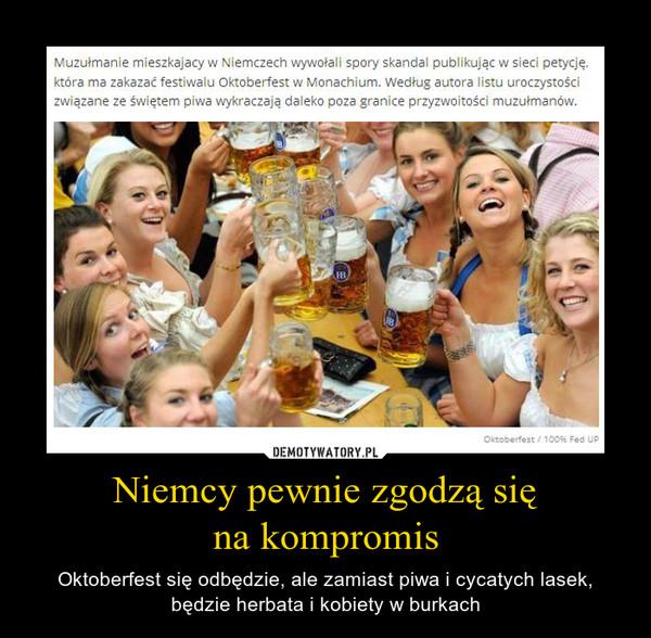 Niemcy pewnie zgodzą sięna kompromis – Oktoberfest się odbędzie, ale zamiast piwa i cycatych lasek, będzie herbata i kobiety w burkach Muzułmanie mieszkający w Niemczech wywołali spory skandal publikując w sieci petycję, która ma zakazać festiwalu Oktoberfest w Monachium. Według autora listu uroczystości związane ze świętem piwa wykraczają daleko poza granice przyzwoitości muzułmanów.