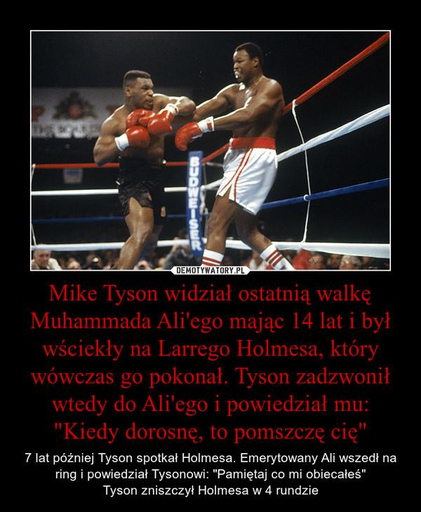 """Mike Tyson widział ostatnią walkę Muhammada Ali'ego mając 14 lat i był wściekły na Larrego Holmesa, który wówczas go pokonał. Tyson zadzwonił wtedy do Ali'ego i powiedział mu: """"Kiedy dorosnę, to pomszczę cię"""" – 7 lat później Tyson spotkał Holmesa. Emerytowany Ali wszedł na ring i powiedział Tysonowi: """"Pamiętaj co mi obiecałeś""""Tyson zniszczył Holmesa w 4 rundzie"""