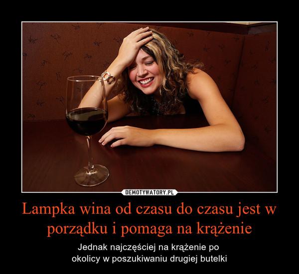Lampka wina od czasu do czasu jest w porządku i pomaga na krążenie – Jednak najczęściej na krążenie po okolicy w poszukiwaniu drugiej butelki