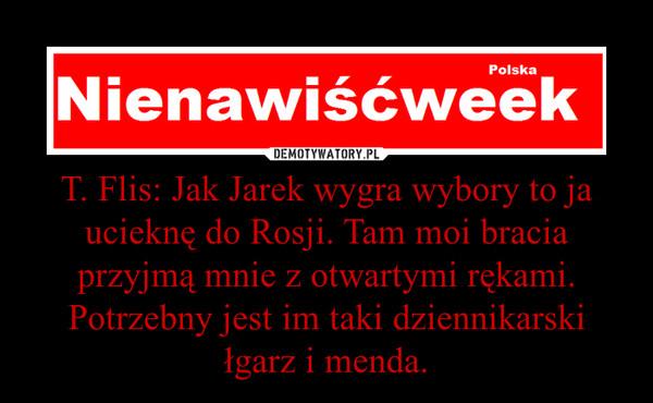 T. Flis: Jak Jarek wygra wybory to ja ucieknę do Rosji. Tam moi bracia przyjmą mnie z otwartymi rękami. Potrzebny jest im taki dziennikarski łgarz i menda. –