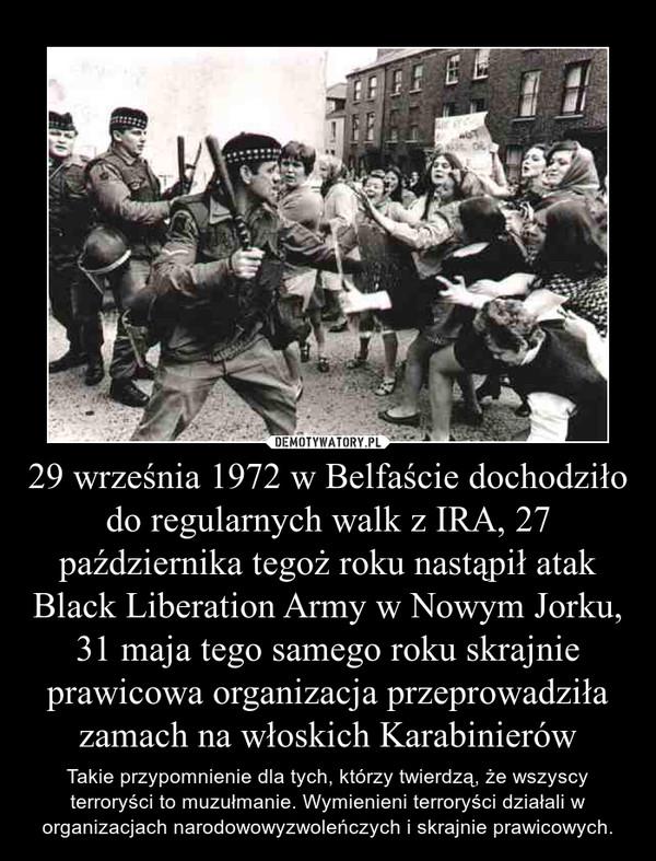 29 września 1972 w Belfaście dochodziło do regularnych walk z IRA, 27 października tegoż roku nastąpił atak Black Liberation Army w Nowym Jorku, 31 maja tego samego roku skrajnie prawicowa organizacja przeprowadziła zamach na włoskich Karabinierów – Takie przypomnienie dla tych, którzy twierdzą, że wszyscy terroryści to muzułmanie. Wymienieni terroryści działali w organizacjach narodowowyzwoleńczych i skrajnie prawicowych.