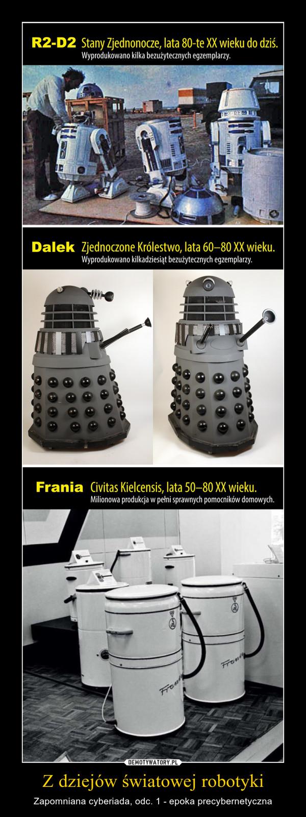 Z dziejów światowej robotyki – Zapomniana cyberiada, odc. 1 - epoka precybernetyczna R2-D2 Stany Zjednonocze, lata 80-te XX wieku do dziś. Wyprodukowano kilka bezużytecznych egzemplarzy. Dalek Zjednoczone Królestwo, lata 60-80 XX wieku. Wyprodukowano kilkadziesiąt bezużytecznych egzemplarzy. Frania Civitas Kielcensis, lata 50-80 XX wieku. Milionowa produkcja w pełni sprawnych pomocników domowych.