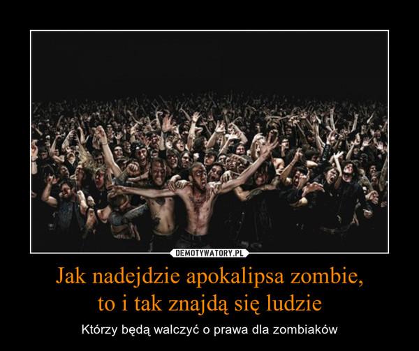 Jak nadejdzie apokalipsa zombie,to i tak znajdą się ludzie – Którzy będą walczyć o prawa dla zombiaków