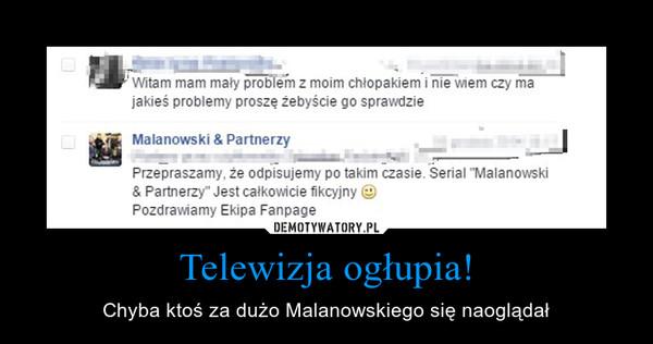 Telewizja ogłupia! – Chyba ktoś za dużo Malanowskiego się naoglądał