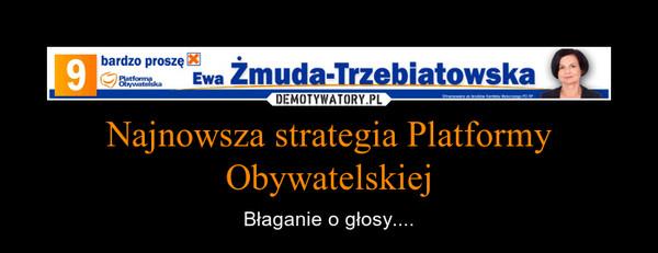 Najnowsza strategia Platformy Obywatelskiej – Błaganie o głosy....