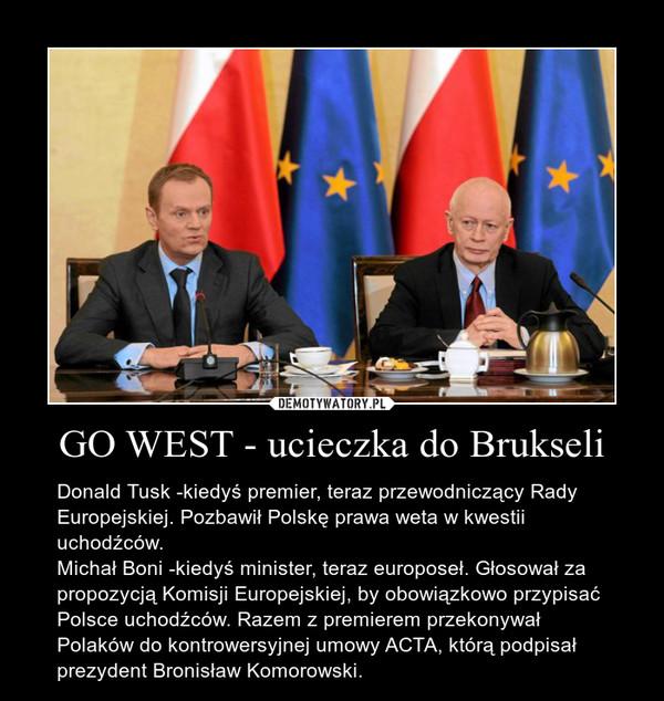 GO WEST - ucieczka do Brukseli – Donald Tusk -kiedyś premier, teraz przewodniczący Rady Europejskiej. Pozbawił Polskę prawa weta w kwestii uchodźców. Michał Boni -kiedyś minister, teraz europoseł. Głosował za propozycją Komisji Europejskiej, by obowiązkowo przypisać Polsce uchodźców. Razem z premierem przekonywał Polaków do kontrowersyjnej umowy ACTA, którą podpisał prezydent Bronisław Komorowski.