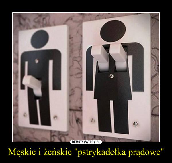 Męskie i żeńskie ''pstrykadełka prądowe'' –