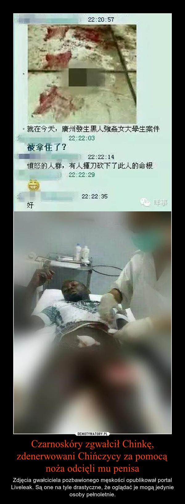 Czarnoskóry zgwałcił Chinkę, zdenerwowani Chińczycy za pomocą noża odcięli mu penisa – Zdjęcia gwałciciela pozbawionego męskości opublikował portal Liveleak. Są one na tyle drastyczne, że oglądać je mogą jedynie osoby pełnoletnie.