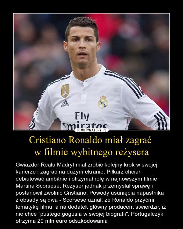 """Cristiano Ronaldo miał zagrać w filmie wybitnego reżysera – Gwiazdor Realu Madryt miał zrobić kolejny krok w swojej karierze i zagrać na dużym ekranie. Piłkarz chciał debiutować ambitnie i otrzymał rolę w najnowszym filmie Martina Scorsese. Reżyser jednak przemyślał sprawę i postanowił zwolnić Cristiano. Powody usunięcia napastnika z obsady są dwa - Scorsese uznał, że Ronaldo przyćmi tematykę filmu, a na dodatek główny producent stwierdził, iż nie chce """"pustego gogusia w swojej biografii"""". Portugalczyk otrzyma 20 mln euro odszkodowania"""