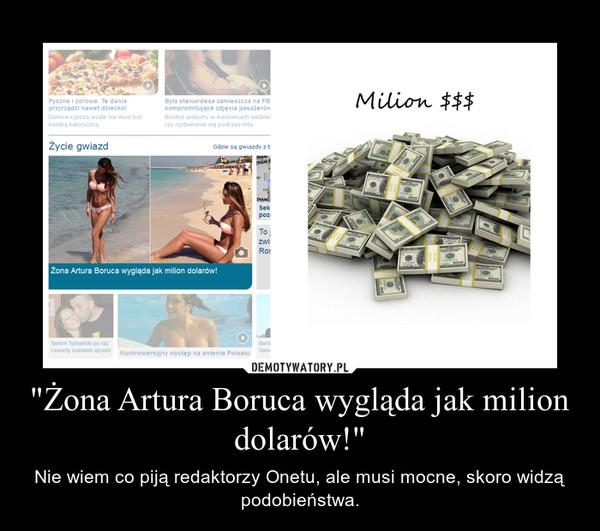 """""""Żona Artura Boruca wygląda jak milion dolarów!"""" – Nie wiem co piją redaktorzy Onetu, ale musi mocne, skoro widzą podobieństwa."""