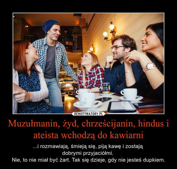 Muzułmanin, żyd, chrześcijanin, hindus i ateista wchodzą do kawiarni – ...i rozmawiają, śmieją się, piją kawę i zostają dobrymi przyjaciółmi. Nie, to nie miał być żart. Tak się dzieje, gdy nie jesteś dupkiem.