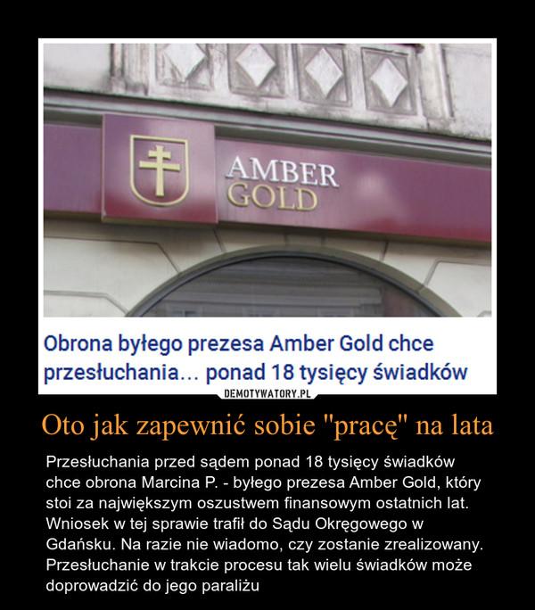 Oto jak zapewnić sobie ''pracę'' na lata – Przesłuchania przed sądem ponad 18 tysięcy świadków chce obrona Marcina P. - byłego prezesa Amber Gold, który stoi za największym oszustwem finansowym ostatnich lat. Wniosek w tej sprawie trafił do Sądu Okręgowego w Gdańsku. Na razie nie wiadomo, czy zostanie zrealizowany. Przesłuchanie w trakcie procesu tak wielu świadków może doprowadzić do jego paraliżu