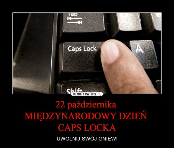 22 października MIĘDZYNARODOWY DZIEŃ CAPS LOCKA – UWOLNIJ SWÓJ GNIEW!