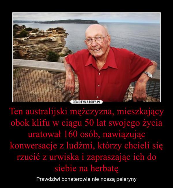 Ten australijski mężczyzna, mieszkający obok klifu w ciągu 50 lat swojego życia uratował 160 osób, nawiązując konwersacje z ludźmi, którzy chcieli się rzucić z urwiska i zapraszając ich do siebie na herbatę – Prawdziwi bohaterowie nie noszą peleryny