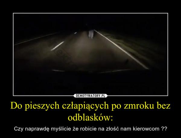Do pieszych człapiących po zmroku bez odblasków: – Czy naprawdę myślicie że robicie na złość nam kierowcom ??