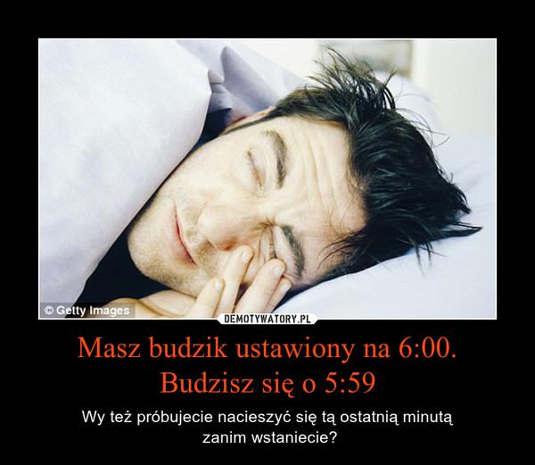 Masz budzik ustawiony na 6:00.Budzisz się o 5:59 – Wy też próbujecie nacieszyć się tą ostatnią minutą zanim wstaniecie?