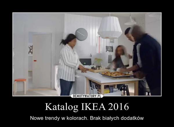 Katalog IKEA 2016 – Nowe trendy w kolorach. Brak białych dodatków